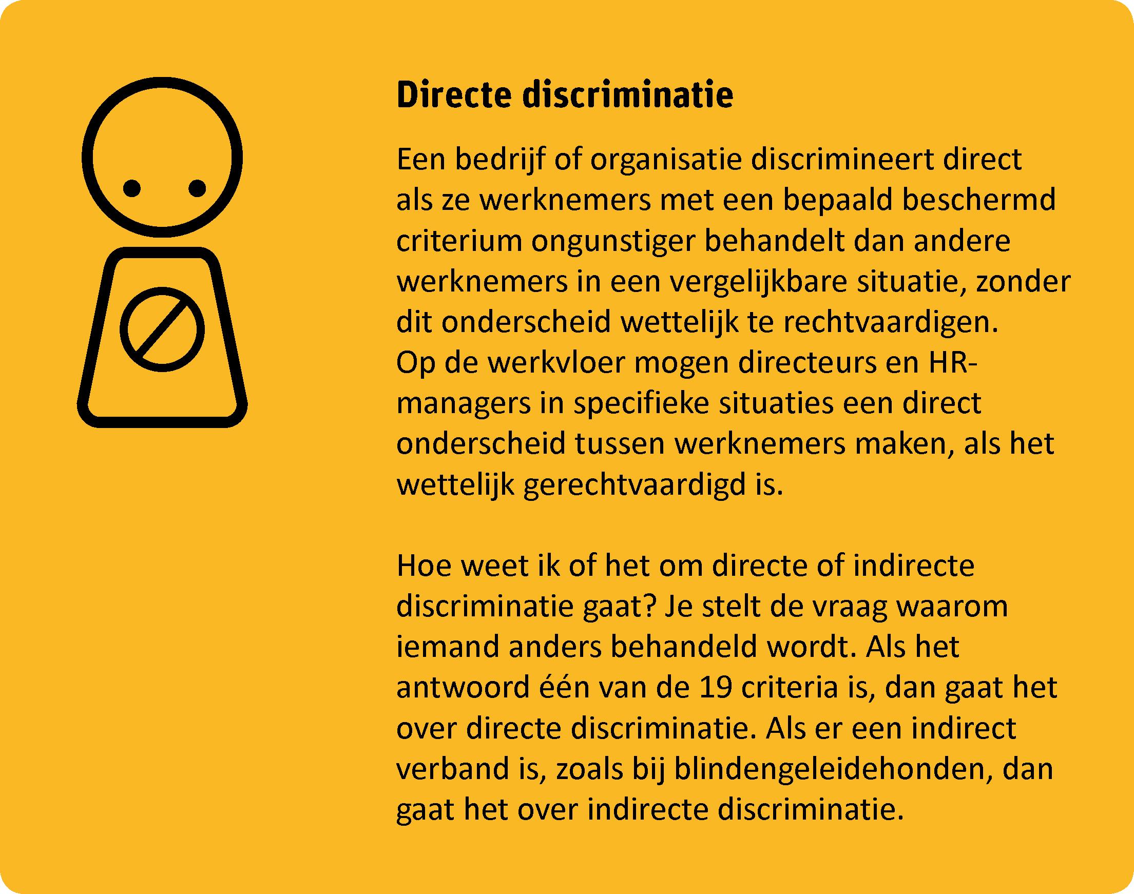 Een bedrijf of organisatie discrimineert direct als ze werknemers met een bepaald beschermd criterium ongunstiger behandelt dan andere werknemers in een vergelijkbare situatie, zonder dit onderscheid wettelijk te rechtvaardigen.  Op de werkvloer mogen directeurs en HR-managers in specifieke situaties een direct onderscheid tussen werknemers maken, als het wettelijk gerechtvaardigd is. Hoe weet ik of het om directe of indirecte discriminatie gaat? Je stelt de vraag waarom iemand anders behandeld wordt. Als het antwoord één van de 19 criteria is, dan gaat het over directe discriminatie. Als er een indirect verband is, zoals bij blindengeleidehonden, dan gaat het over indirecte discriminatie.