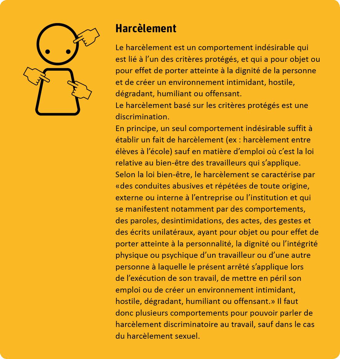 Le harcèlement est un comportement indésirable qui est lié à l'un des critères protégés, et qui a pour objet ou pour effet de porter atteinte à la dignité de la personne et de créer un environnement intimidant, hostile, dégradant, humiliant ou offensant. Le harcèlement basé sur les critères protégés est une discrimination. En principe, un seul comportement indésirable suffit à établir un fait de harcèlement sauf en matière d'emploi où c'est la loi relative au bien-être des travailleurs qui s'applique. Selon la loi bien-être, le harcèlement se caractérise par des conduites abusives et répétées de toute origine, externe ou interne à l'entreprise ou l'institution et qui se manifestent notemment par des comportements, des paroles, des intimidations, des actes, des gestes et des écrits unilatéreaux, ayant pour objet ou pour effet de porter atteinte à la personnalité, la dignité ou l'intégrité physique ou psychique d'un travailleur ou d'une autre personne à laquelle le présent arrêté s'applique lors de l'exécution de son travail, de mettre en péril son emploi ou de créer un environnement intimidant, hostile, dégradant, humiliant ou offensant. Il faut donc plusieurs comportements pour pouvoir parler de harcèlement discriminatoire au travail, sauf dans le cas du harcèlement sexuel.