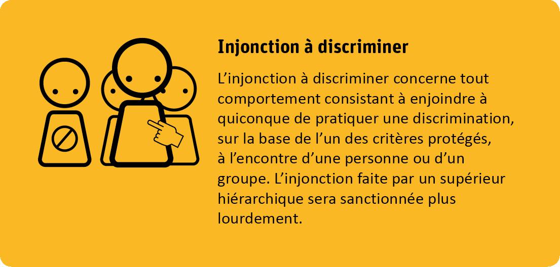 L'injonction à discriminer concerne tout comportement consistant à enjoindre à quiconque de pratiquer une discrimination, sur base de l'un des critères protégés, à l'encontre d'une personne ou d'un groupe. L'injonction faite par un supérieur hiérarchique sera sanctionnée plus lourdement.