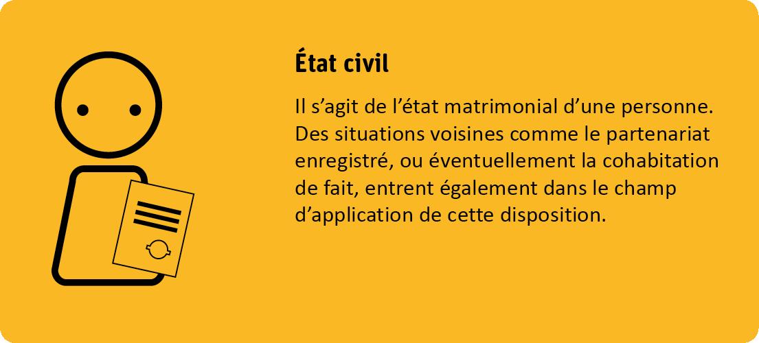 Le critère état civil s'agit de l'état matrimonial d'une personne. Des situations voisines comme le partenariat enregistré, ou éventuellement la cohabitation de fait, entrent également dans le champ d'application de cette disposition.