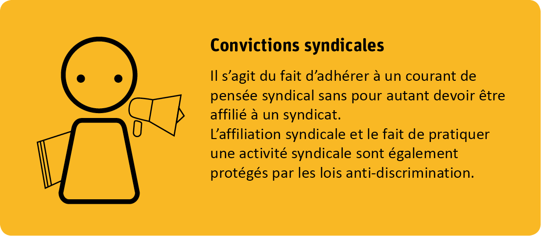 Le critère convictions syndicales s'agit du fait d'adhérer à un courant de pensée syndical sans pour autant devoir être affilié à un syndicat. L'affiliation syndicale et le fait de pratiquer une activité syndicale sont également protégés par les lois antidiscrimination.