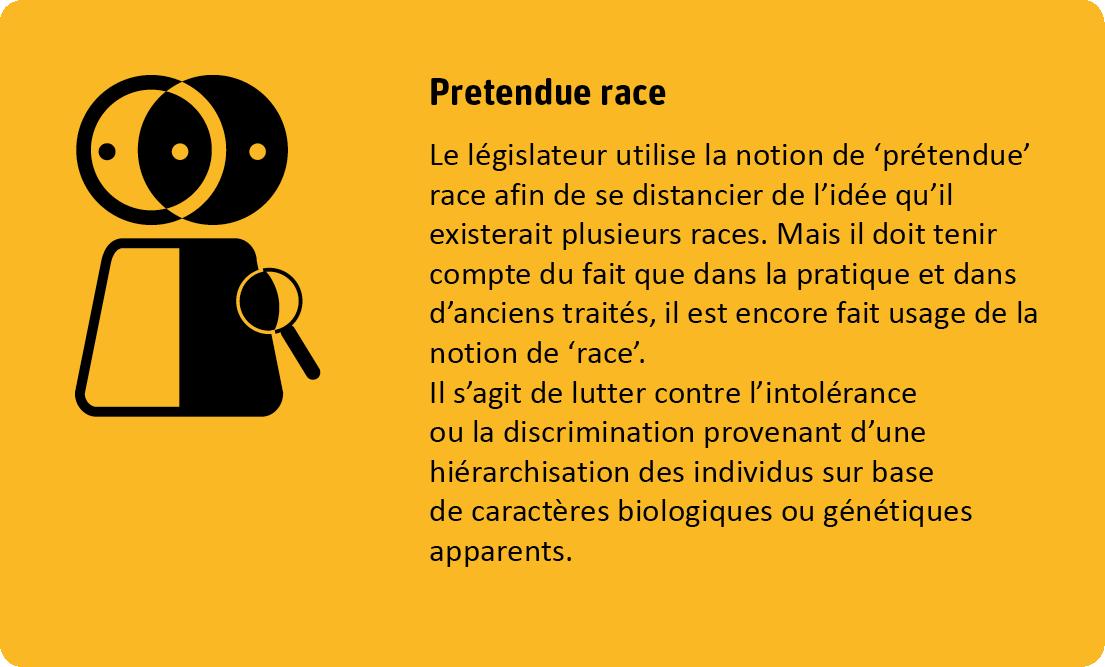Pour le critère prétendue race le législateur utilise la notion de prétendue afin de se distancier de l'idée qu'il existerait plusieurs races. Mail il doit tenir compte du fait que dans la pratique et dans d'anciens traités, il est encore fait usage de la notion de race. Il s'agit de lutter contre l'intolérance ou la discrimination provenant d'une hiérarchisation des individus sur base de caractères biologiques ou génétiques apparents.