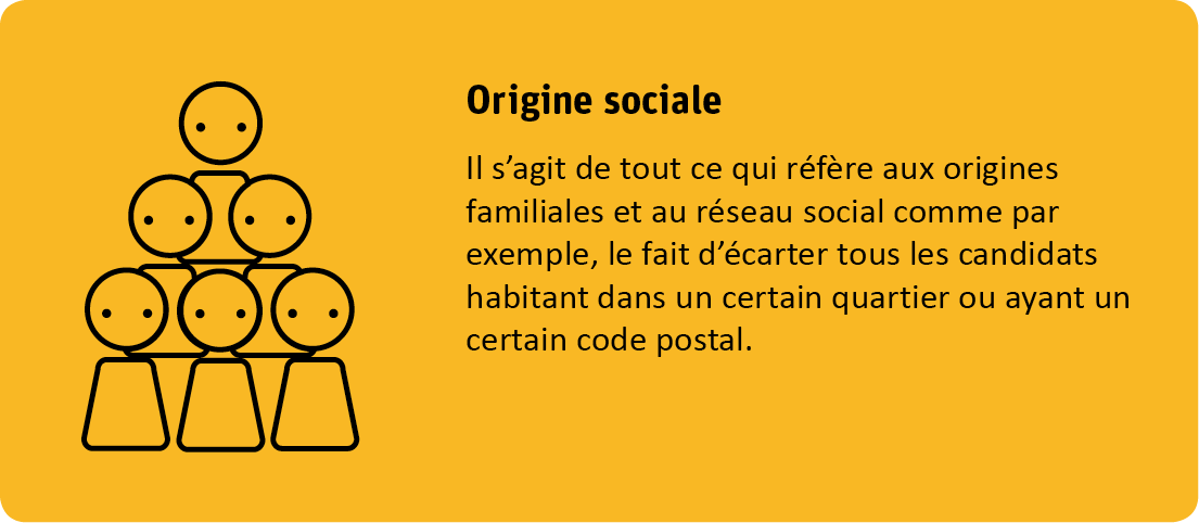 Le critère de l'origine sociale s'agit de tout ce qui réfère aux origines familiales et au réseau social comme par exemple, le fait d'écarter tous les candidats habitant dans un certain quartier ou ayant un certain code postal.